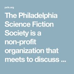 The Philadelphia Science Fiction Society is a non-profit organization that meets to discuss and promote science fiction and fantasy in literature, the arts, and popular culture.