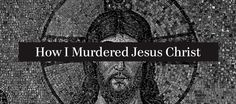 How I Murdered Jesus Christ