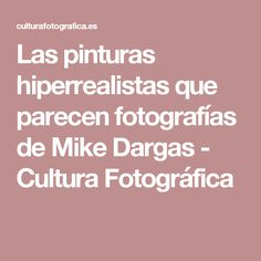 Las pinturas hiperrealistas que parecen fotografías de Mike Dargas - Cultura Fotográfica