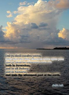 Acts 1:8 KJV...But ye shall receive power, after that the Holy Ghost is come upon you: and ye shall be witnesses unto me both in Jerusalem, and in all Judaea, and in Samaria, and unto the uttermost part of the earth.