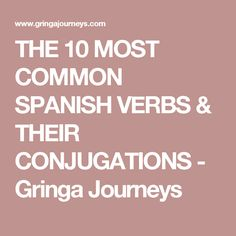 THE 10 MOST COMMON SPANISH VERBS & THEIR CONJUGATIONS - Gringa Journeys