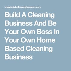 Build A Cleaning Business And Be Your Own Boss In Your Own Home Based Cleaning Business