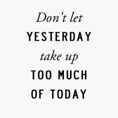 Don't let yesterday take up too much of today. #life #quote