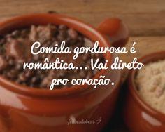 Comida gordurosa é romântica... Vai direto pro coração.