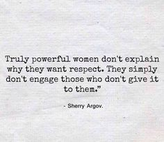 Truly powerful women don't explain why they want respect. They simply don't engage those who don't give it to them.
