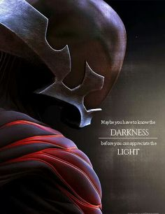 Maybe you have to know the darkness before you can appreciate the light