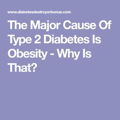 The Major Cause Of Type 2 Diabetes Is Obesity - Why Is That?