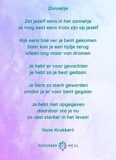 Een mooi gedicht van Ilone Krukkert genaamd 'Zonnetje'.   kijk voor meer gedichten over rouw en verdriet op www.rememberme.nl #gedicht #gedichten #rouw #verlies #verdriet Sad Quotes, Love Quotes, Inspirational Quotes, Qoutes, Sad Words, Love Words, Loosing Someone, Dutch Quotes, I Love You Forever