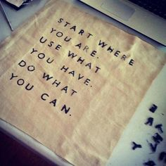 """""""Start where you are. Use what you have. Do what you can."""""""