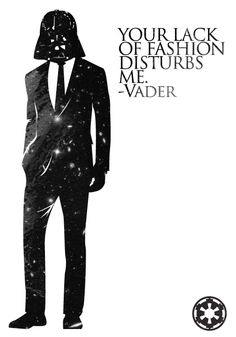 """Your lack of fashion disturbs me."" - Darth Vader"