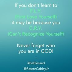 If you don't learn to F.L.Y. (First Love Yourself) it may be because you C.R.Y. (Can't Recognize Yourself)  Never forget who you are in GOD! .  - #BeBlessed @PastorCabbyJr. Made with @instaquoteapp #instaquote
