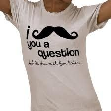 "I ""mustache"" you a question but I'll ""shave"" it for later.     I want this shirt SO bad!"