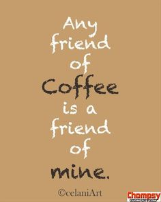 any friend of coffee is a...