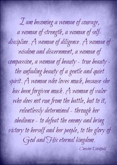 What Kind of Woman Are You Becoming Today? I am becoming a woman of courage... strength... self-discipline... diligence...wisdom... discernment... compaission... beauty...love...valor...victory! | What Women Should Know