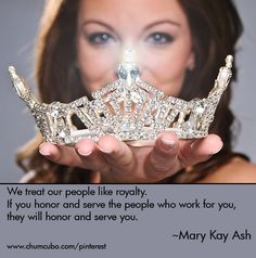 We treat our people like royalty.  If you honor and serve the people who work for you, they will honor and serve you. #marykay #quote #chumcubo