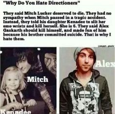 And THIS is why I hate Directioners. Nobody specifically just some of them can be extremely rude and bullies. Just because someone doesn't like your kind of music doesn't mean that you can bully them into liking a different kind. That's who they are. I have friends that are directioners on this website and I respect their decision. They have their music and I have mine.