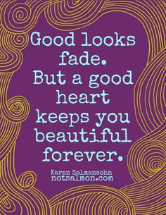 """Good Looks Fade. But a Good Heart Keeps You Beautiful Forever"" by best-selling author Karen Salmansohn"