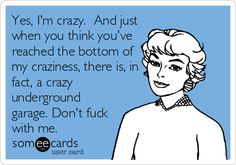 Yes, I'm crazy. And just when you think you've reached the bottom of my craziness, there is, in fact, a crazy underground garage. Don't fuck with me.