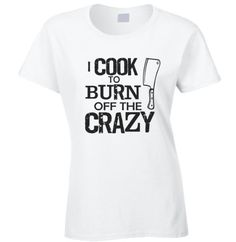 I Cook to Burn off the Crazy T Shirt