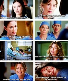 Lexie: Lexie Grey. I'm your sister. Meredith: You're not a girl I ever wanted to have to know. Lexie: I still love you, whether you are capable of letting me or not. Meredith: I do know what it's like to have a sister. And it's good. You're not crazy, Lexie. You're a Grey. Lexie: Tell Meredith that I love her and that she was a good sister. Lexie and Meredith; Grey's Anatomy quotes
