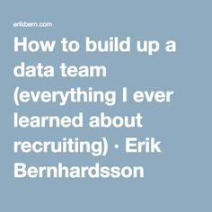 How to build up a data team (everything I ever learned about recruiting) · Erik Bernhardsson