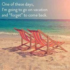 One of these days I'm going to go on vacation and forget to come back.