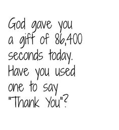 God gave you a gift of 86,400 seconds today. Have you used one to say 'thank you'?