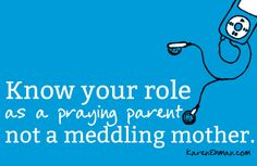Know your role as a praying parent not a meddling mother.