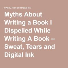 Myths About Writing a Book I Dispelled While Writing A Book – Sweat, Tears and Digital Ink