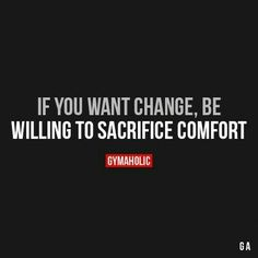 If you want change be Willing to sacrifice comfort.