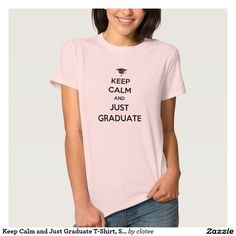 Keep Calm and Just Graduate T-Shirt, Statement Tee. #tumblr #zazzle #polyvore #fashionblogger #streetstyle #inspiration #hipster #teen