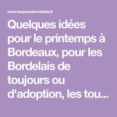 Quelques idées pour le printemps à Bordeaux, pour les Bordelais de toujours ou d'adoption, les touristes de passage ou toutes les personnes qui souhaitent