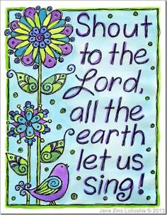 PSALM  98:4 - Shout to the Lord all the earth; break out in praise and sing for Joy!