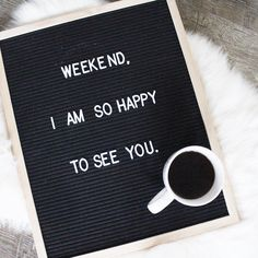 Weekend, I am so happy to see you letterboard.