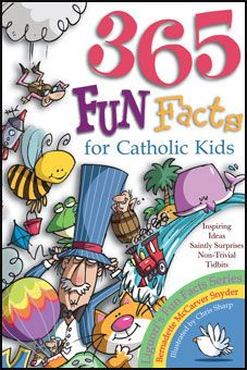 365 Fun Facts for Catholic Kids by Bernadette McCarver Snyder. Got a minute? Good! That's all it will take to treat yourself to fun facts, daffy definitions, and saintly surprises! Plus riddles, tongue twisters, and answers to questions like these: • Do you know why you can't drown in the Dead Sea? • Do you know which saint had a horse named Geraldine? • Do you know how many drops of water it takes to fill a teaspoon? http://www.liguori.org/productdetails.cfm?PC=9047