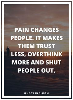 pain quotes Pain changes people. It makes the trust less, overthink more and shut people out.