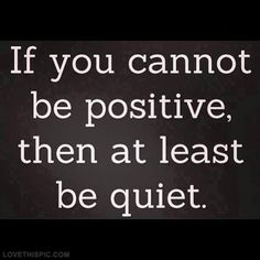 If you cannot be positive then at least be quiet...like our mothers taught us <3