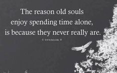 The reason old souls enjoy spending time alone is because they never really are.