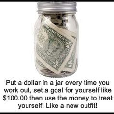 Put a dollar in a jar every time you workout. Set a goal for yourself, like $100, then use the money to treat yourself to something special. Like a sexy new outfit, a sparkly piece of jewelry... #fitness #training #motivation
