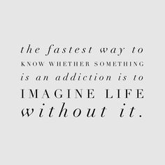 The fastest way to know whether something is an addiction is to imagine life without it.