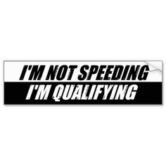 I'm Not Speeding I'm Qualifying.  A funny bumper sticker for the highway speedster or NASCAR fan