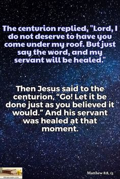 "Matthew 8:8, 13 / The centurion replied, ""Lord, I do not deserve to have you come under my roof. But just say the word, and my servant will be healed."" / Then Jesus said to the centurion, ""Go! Let it be done just as you believed it would."" And his servant was healed at that moment."