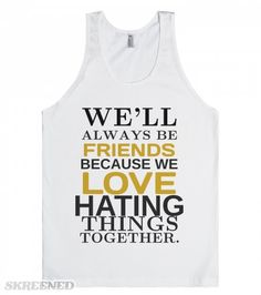 Friends love hating things together tank top tshirt tee t shirt | Friends love hating things together, tank top tshirt tee t shirt #Skreened