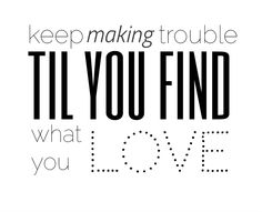 """Keep making trouble till you find what you love""~Fall Out Boy"