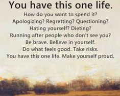 Inspirational Life Quotes You Have This One Life How Do You Want to Spend It
