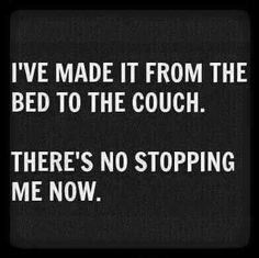 I made it from the bed to the couch. There's no stopping me now....um...yeah, no.