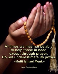 At times we may not be able to help those in need except through prayer. Do not underestimate its power. ~Mufti Ismail Menk~