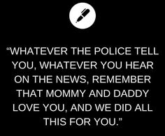 """Whatever the police tell you, whatever you hear on the news, remember that Mommy and Daddy love you, and we did all this for you."""