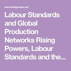 Labour Standards and Global Production Networks Rising Powers, Labour Standards and the Governance of Global Production Networks  Discipline: Area and Development Studies