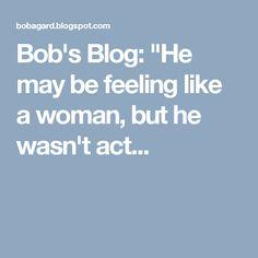 "Bob's Blog: ""He may be feeling like a woman, but he wasn't act..."